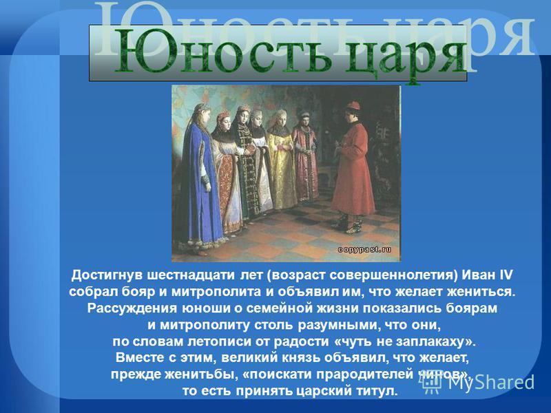 Достигнув шестнадцати лет (возраст совершеннолетия) Иван IV собрал бояр и митрополита и объявил им, что желает жениться. Рассуждения юноши о семейной жизни показались боярам и митрополиту столь разумными, что они, по словам летописи от радости «чуть