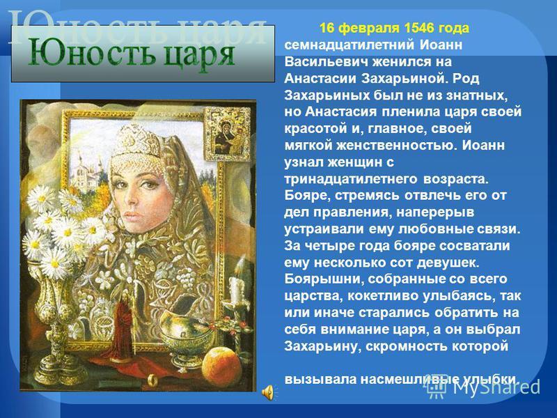 16 февраля 1546 года семнадцатилетний Иоанн Васильевич женился на Анастасии Захарьиной. Род Захарьиных был не из знатных, но Анастасия пленила царя своей красотой и, главное, своей мягкой женственностью. Иоанн узнал женщин с тринадцатилетнего возраст