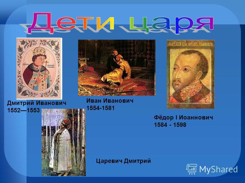 Дмитрий Иванович 15521553 Иван Иванович 1554-1581 Фёдор I Иоаннович 1584 - 1598 Царевич Дмитрий