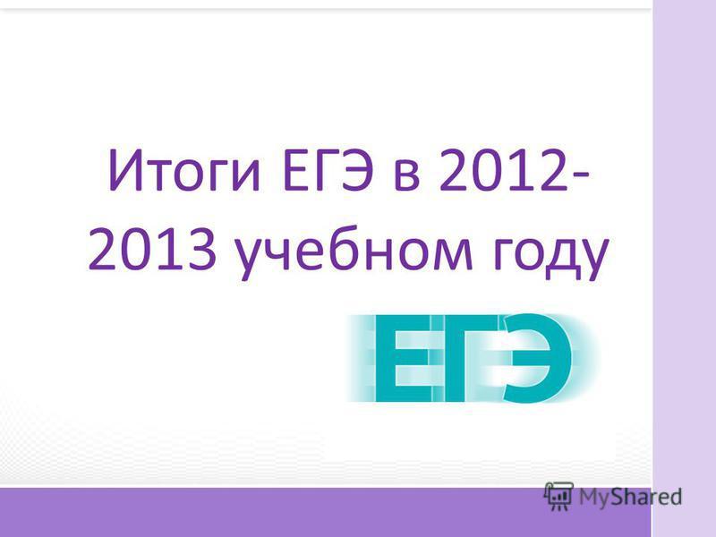Итоги ЕГЭ в 2012- 2013 учебном году
