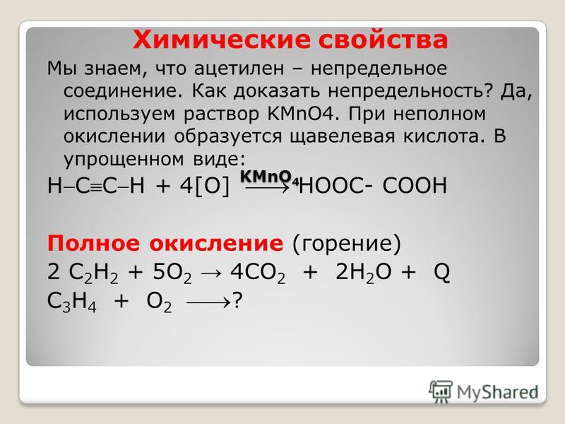 KMnO 4 KMnO 4 Химические свойства Мы знаем, что ацетилен – непредельное соединение. Как доказать непредельность? Да, используем раствор KMnO4. При неполном окислении образуется щавелевая кислота. В упрощенном виде: HCCH + 4[О] НООС- СООН Полное окисл