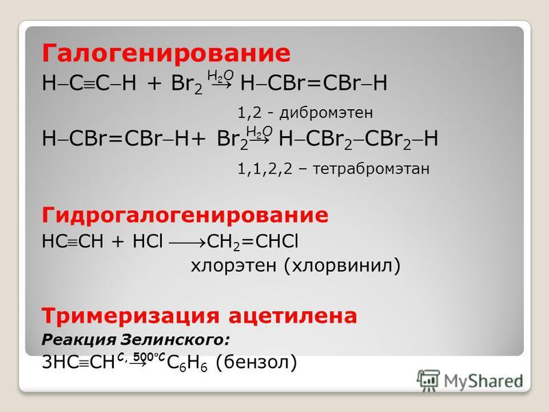 Галогенирование HCCH + Br 2 HCBr=CBrH 1,2 - дибромэтан HCBr=CBrH+ Br 2 HCBr 2CBr 2H 1,1,2,2 – тетрабромэтан Гидрогалогенирование HCCH + НCl СН 2 =СНCl хлорэтен (хлорвинил) Тримеризация ацетилена Реакция Зелинского: 3НCCH С 6 Н 6 (бензол) 22 H2OH2O H2
