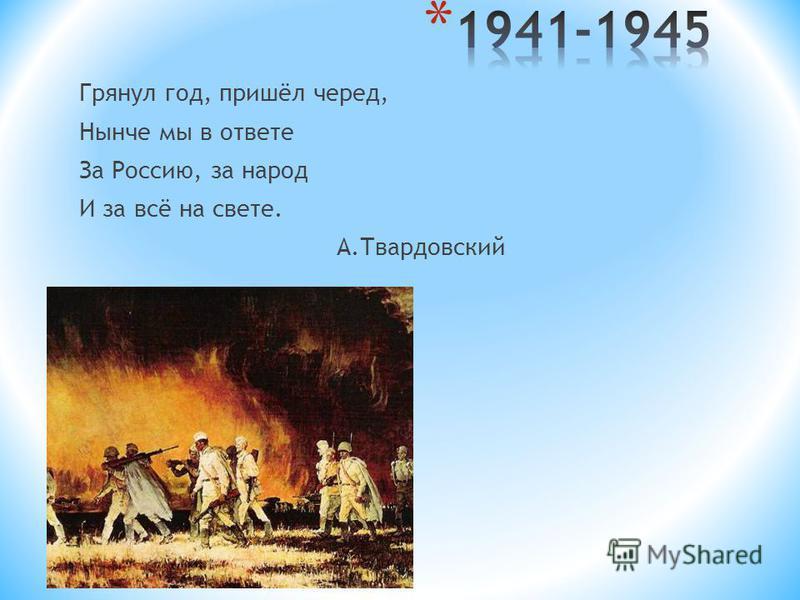 Грянул год, пришёл черед, Нынче мы в ответе За Россию, за народ И за всё на свете. А.Твардовский