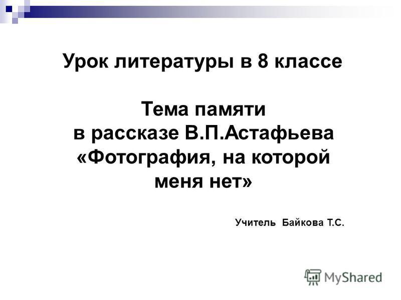 Урок литературы в 8 классе Тема памяти в рассказе В.П.Астафьева «Фотография, на которой меня нет» Учитель Байкова Т.С.