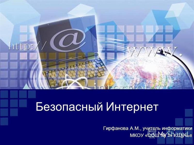Безопасный Интернет Гирфанова А.М., учитель информатики МКОУ «СОШ 1» г.Щучье