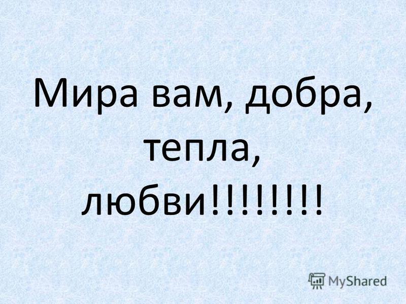 Мира вам, добра, тепла, любви!!!!!!!!