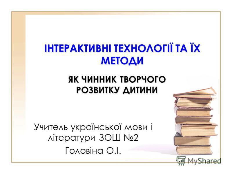 ІНТЕРАКТИВНІ ТЕХНОЛОГІЇ ТА ЇХ МЕТОДИ ЯК ЧИННИК ТВОРЧОГО РОЗВИТКУ ДИТИНИ Учитель української мови і літератури ЗОШ 2 Головіна О.І.