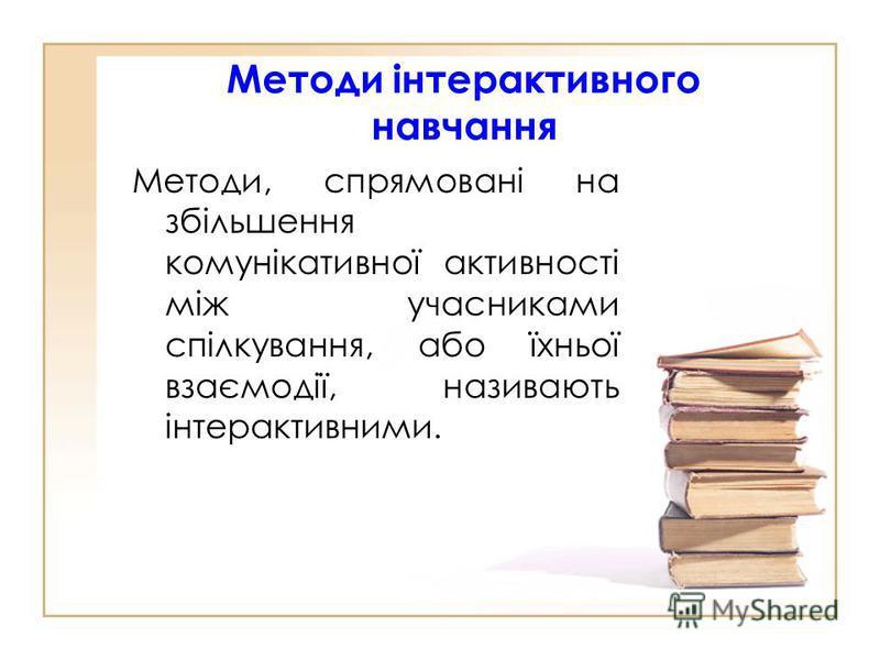Методи інтерактивного навчання Методи, спрямовані на збільшення комунікативної активності між учасниками спілкування, або їхньої взаємодії, називають інтерактивними.