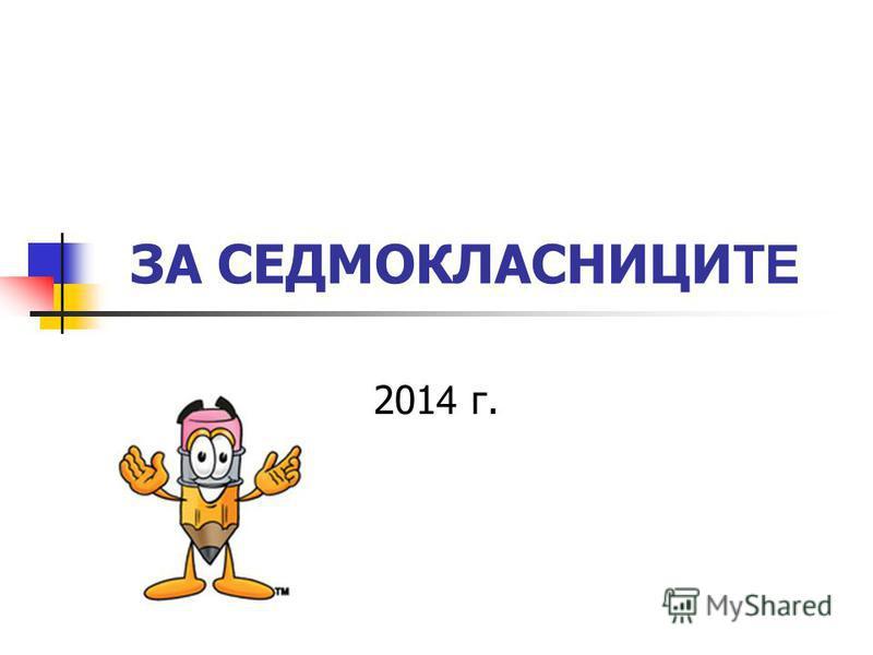 ЗА СЕДМОКЛАСНИЦИ ТЕ 201 4 г.