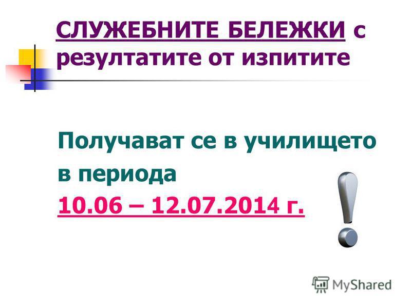 СЛУЖЕБНИТЕ БЕЛЕЖКИ с резултатите от изпитите Получават се в училището в периода 10.06 – 12.07.201 4 г.
