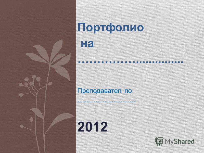 Портфолио на ……………............... Преподавател по …………………….. 2012