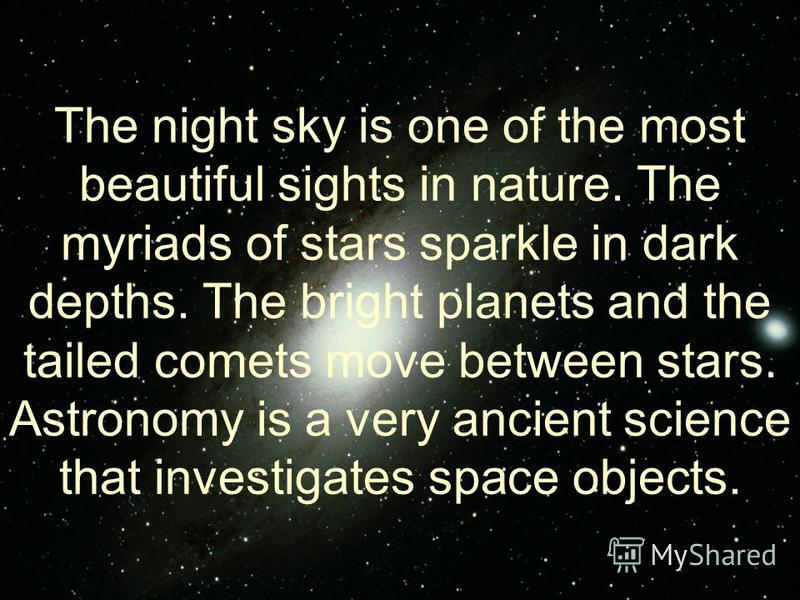 The night sky is one of the most beautiful sights in nature. The myriads of stars sparkle in dark depths. The bright planets and the tailed comets move between stars. Astronomy is a very ancient science that investigates space objects.