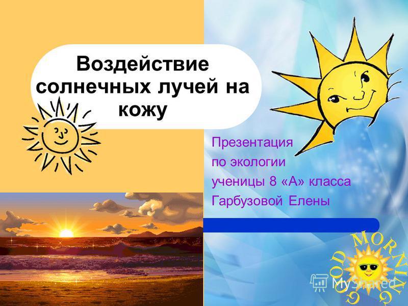 Воздействие солнечных лучей на кожу Презентация по экологии ученицы 8 «А» класса Гарбузовой Елены