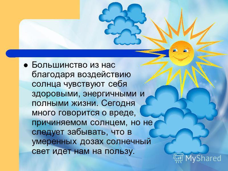 Большинство из нас благодаря воздействию солнца чувствуют себя здоровыми, энергичными и полными жизни. Сегодня много говорится о вреде, причиняемом солнцем, но не следует забывать, что в умеренных дозах солнечный свет идет нам на пользу.