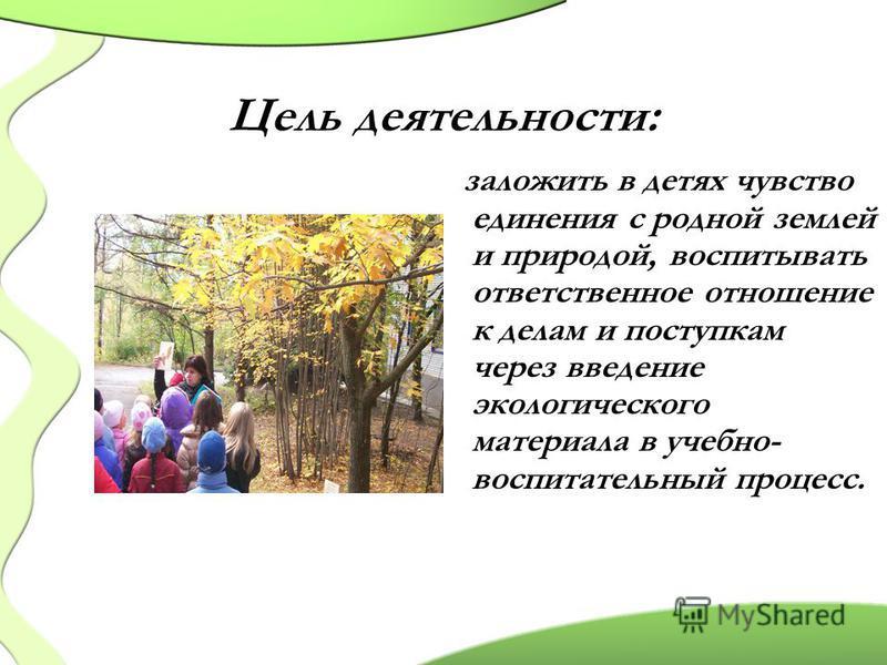 Цель деятельности: заложить в детях чувство единения с родной землей и природой, воспитывать ответственное отношение к делам и поступкам через введение экологического материала в учебно- воспитательный процесс.