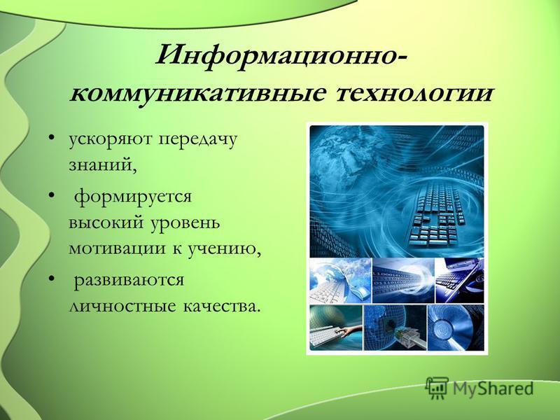 Информационно- коммуникативные технологии ускоряют передачу знаний, формируется высокий уровень мотивации к учению, развиваются личностные качества.