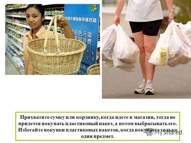Прихватите сумку или корзинку, когда идете в магазин, тогда не придется покупать пластиковый пакет, а потом выбрасывать его. Избегайте покупки пластиковых пакетов, когда покупаете только один предмет.