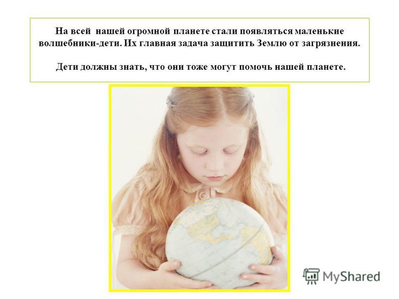 На всей нашей огромной планете стали появляться маленькие волшебники-дети. Их главная задача защитить Землю от загрязнения. Дети должны знать, что они тоже могут помочь нашей планете.