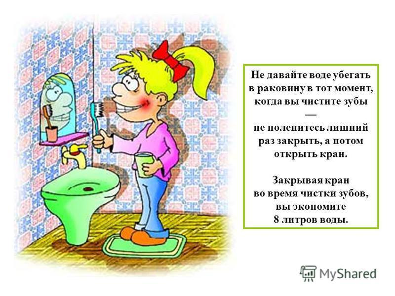 Не давайте воде убегать в раковину в тот момент, когда вы чистите зубы не поленитесь лишний раз закрыть, а потом открыть кран. Закрывая кран во время чистки зубов, вы экономите 8 литров воды.