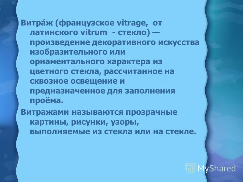 Витра́ж (французское vitrage, от латинского vitrum - стекло) произведение декоративного искусства изобразительного или орнаментального характера из цветного стекла, рассчитанное на сквозное освещение и предназначенное для заполнения проёма. Витражами