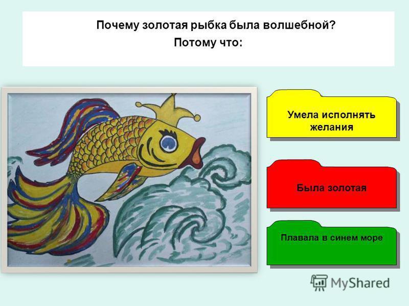Почему золотая рыбка была волшебной? Потому что: Плавала в синем море Умела исполнять желания Умела исполнять желания Была золотая
