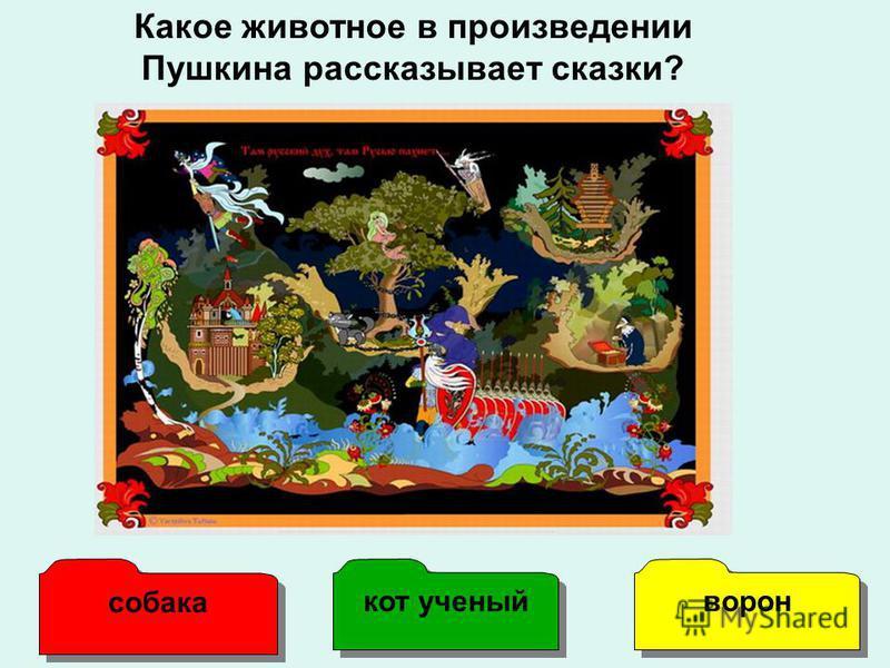 Какое животное в произведении Пушкина рассказывает сказки? собака кот ученый ворон
