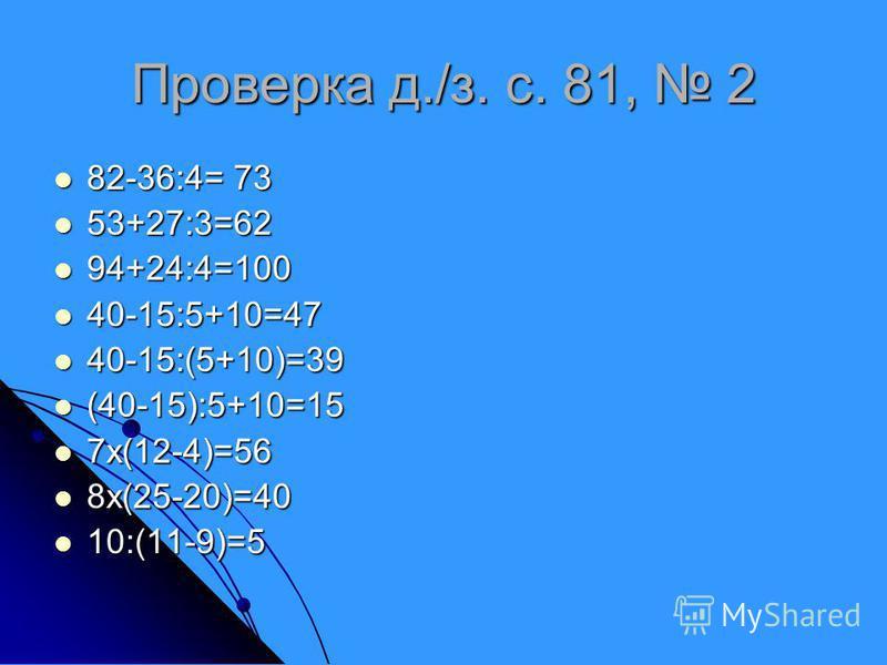 Проверка д./з. с. 81, 2 82-36:4= 73 82-36:4= 73 53+27:3=62 53+27:3=62 94+24:4=100 94+24:4=100 40-15:5+10=47 40-15:5+10=47 40-15:(5+10)=39 40-15:(5+10)=39 (40-15):5+10=15 (40-15):5+10=15 7x(12-4)=56 7x(12-4)=56 8x(25-20)=40 8x(25-20)=40 10:(11-9)=5 10