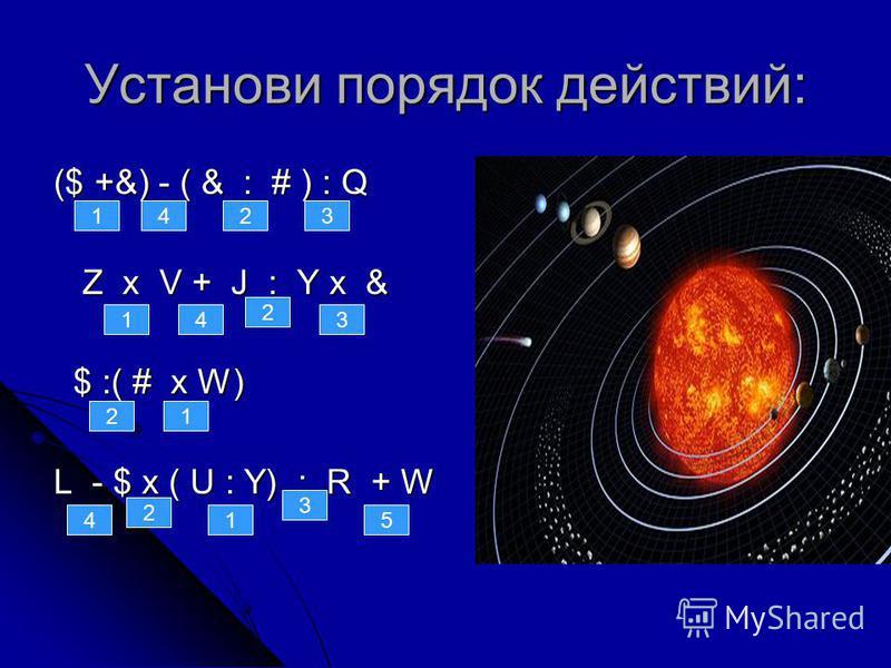 Установи порядок действий: ($ +&) - ( & : # ) : Q Z х V + J : Y х & Z х V + J : Y х & $ :( # х W) $ :( # х W) L - $ х ( U : Y) : R + W 142 5 3 1 2 4 2 2 3 1 3 41