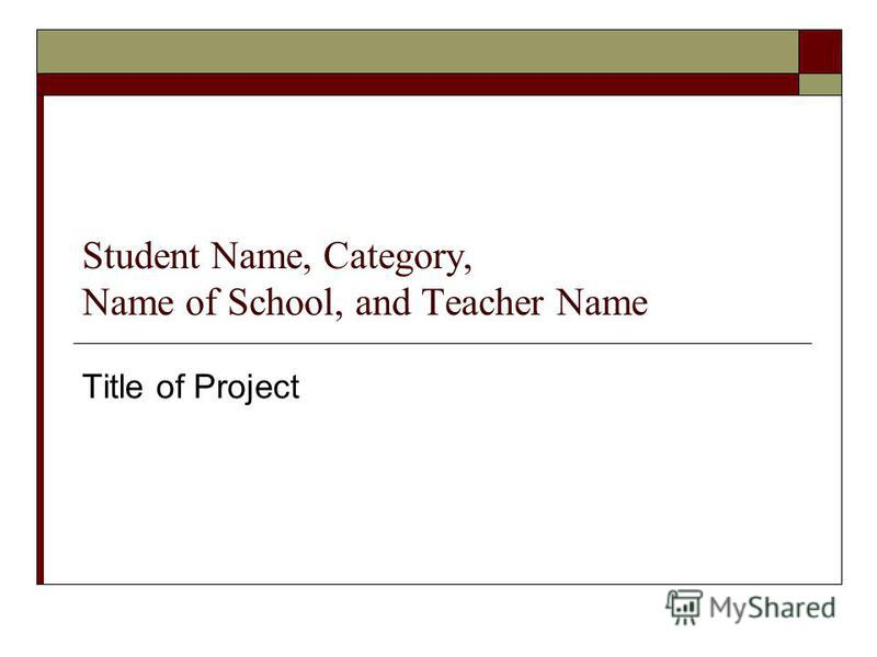 Student Name, Category, Name of School, and Teacher Name Title of Project