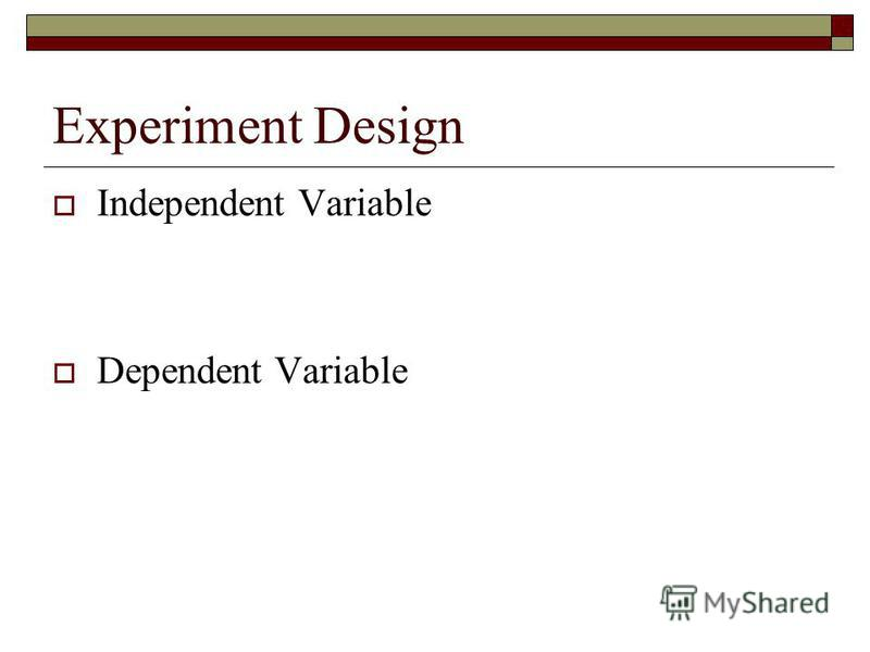 Experiment Design Independent Variable Dependent Variable