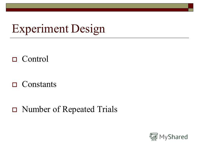 Experiment Design Control Constants Number of Repeated Trials