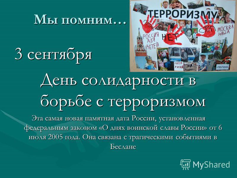Мы помним… 3 сентября День солидарности в борьбе с терроризмом Эта самая новая памятная дата России, установленная федеральным законом «О днях воинской славы России» от 6 июля 2005 года. Она связана с трагическими событиями в Беслане