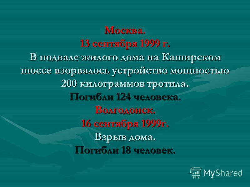 Москва. 13 сентября 1999 г. В подвале жилого дома на Каширском шоссе взорвалось устройство мощностью 200 килограммов тротила. Погибли 124 человека. Волгодонск. 16 сентября 1999 г. Взрыв дома. Погибли 18 человек.