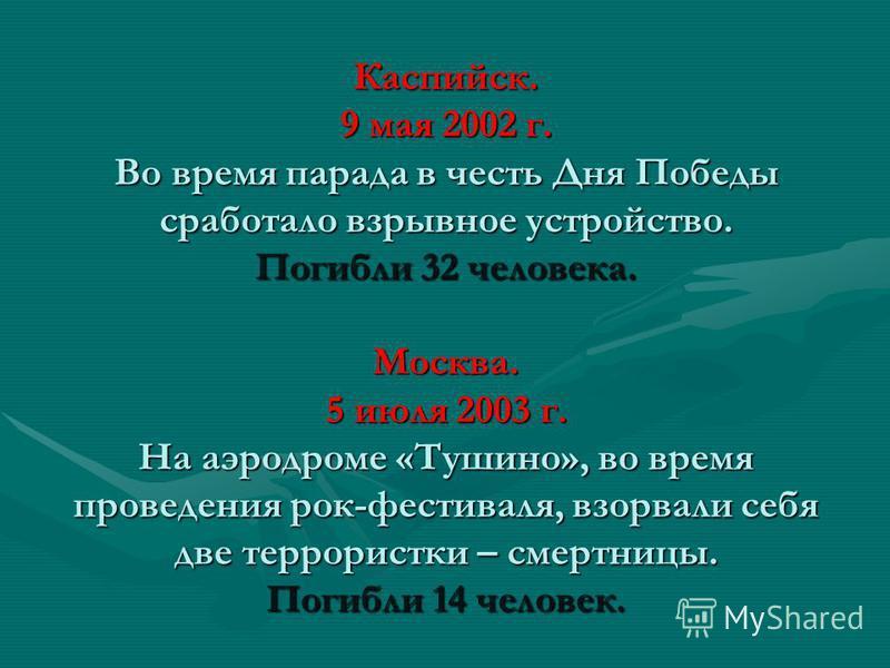 Каспийск. 9 мая 2002 г. Во время парада в честь Дня Победы сработало взрывное устройство. Погибли 32 человека. Москва. 5 июля 2003 г. На аэродроме «Тушино», во время проведения рок-фестиваля, взорвали себя две террористки – смертницы. Погибли 14 чело