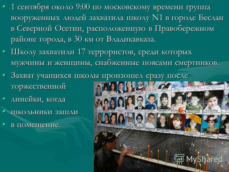 1 сентября около 9:00 по московскому времени группа вооруженных людей захватила школу N1 в городе Беслан в Северной Осетии, расположенную в Правобережном районе города, в 30 км от Владикавказа.1 сентября около 9:00 по московскому времени группа воору