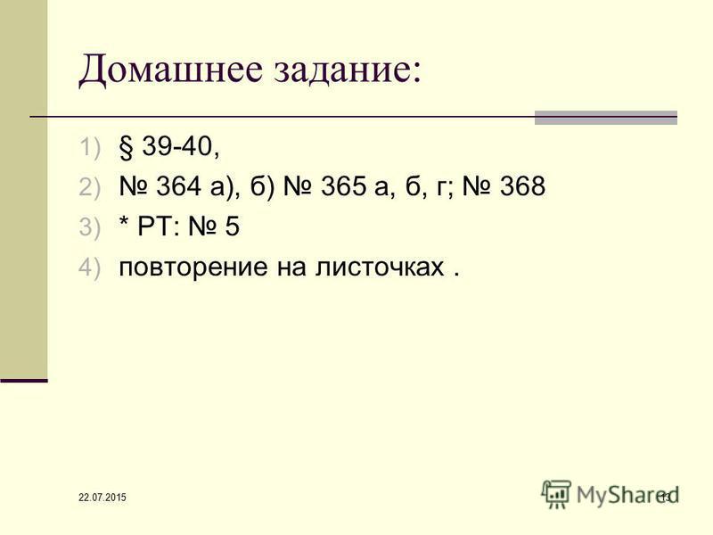 Домашнее задание: 1) § 39-40, 2) 364 а), б) 365 а, б, г; 368 3) * РТ: 5 4) повторение на листочках. 22.07.2015 13