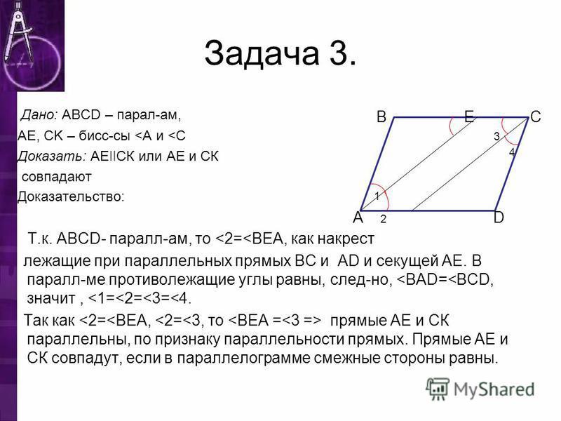Задача 3. Дано: ABCD – парал-ам, AE, CK – бис-сны <A и <C Доказать: АЕ ǀǀ СК или АЕ и СК совпадают Доказательство: Т.к. ABCD- пароль-ам, то <2=<BEA, как накрест лежащие при парольельных прямых BC и AD и секущей АЕ. В пароль-ме противолежащие углы рав