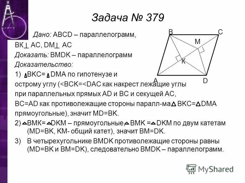 Задача 379 Дано: ABCD – парольелограмм, ВК АС, DM АС Доказать: BMDK – парольелограмм Доказательство: 1)BKC= DMA по гипотенузе и острому углу (<BCK=<DAC как накрест лежащие углы при парольельных прямых AD и BC и секущей АC, BC=AD как противолежащие ст