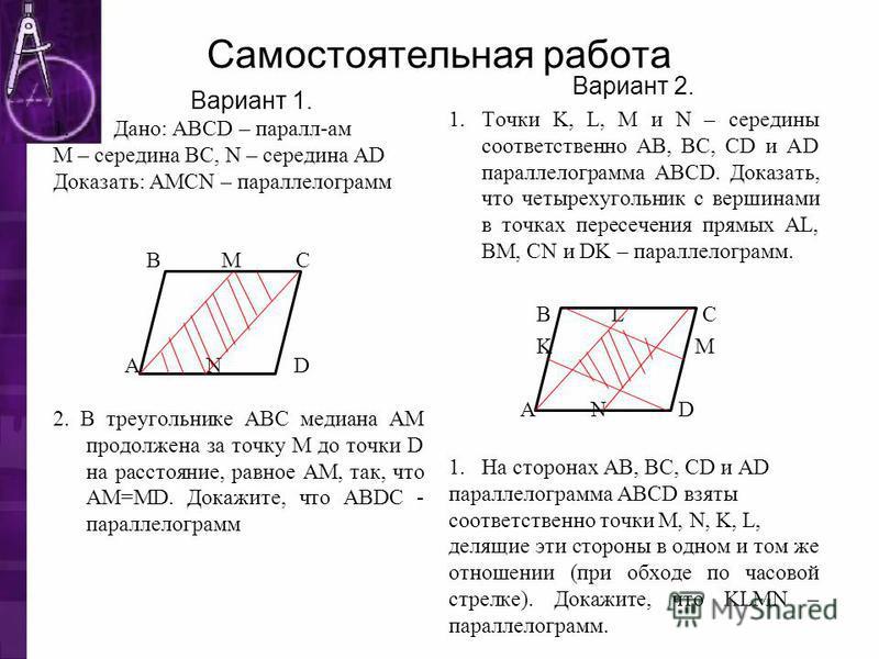 Самостоятельная работа Вариант 1. 1. Дано: ABCD – пароль-ам М – середина ВС, N – середина AD Доказать: AMCN – парольелограмм В M С А N D 2. В треугольнике ABC медиана АМ продолжена за точку М до точки D на расстояние, равное AM, так, что AM=MD. Докаж