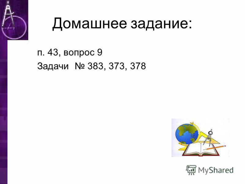 Домашнее задание: п. 43, вопрос 9 Задачи 383, 373, 378