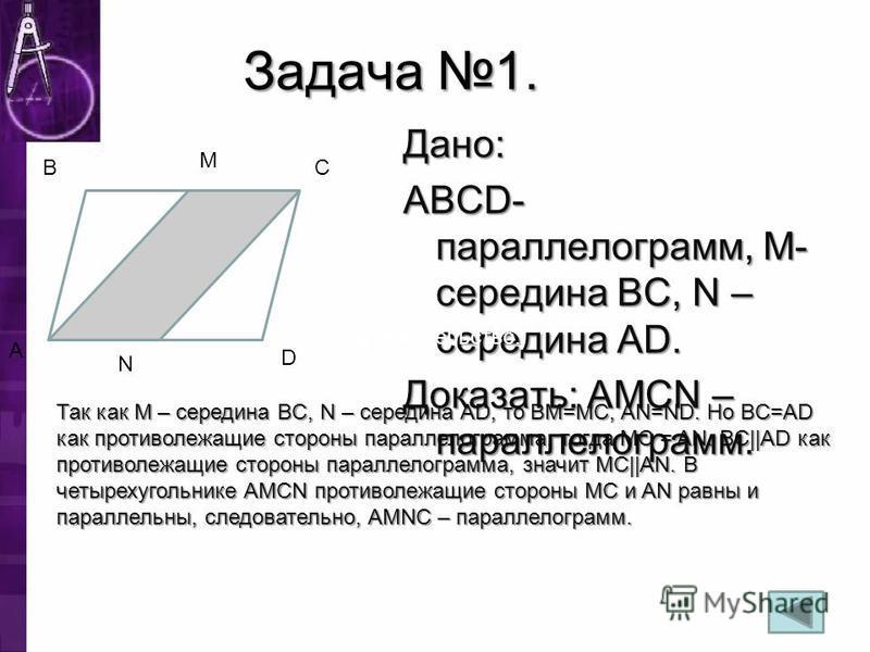 Задача 1. Дано: ABCD- парольелограмм, M- середина BC, N – середина AD. Доказать: AMCN – парольелограмм. A B M C D N Доказательство: Так как M – середина BC, N – середина AD, то BM=MC, AN=ND. Но BC=AD как противолежащие стороны парольелограмма, тогда