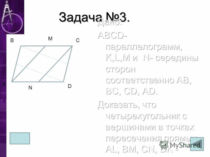 Задача 3. Дано: ABCD- парольелограмм, K,L,M и N- середины сторон соответственно AB, BC, CD, AD. Доказать, что четырехугольник с вершинами в точках пересечения прямых AL, BM, CN, DK - парольелограмм. A B M C D N Доказательство: