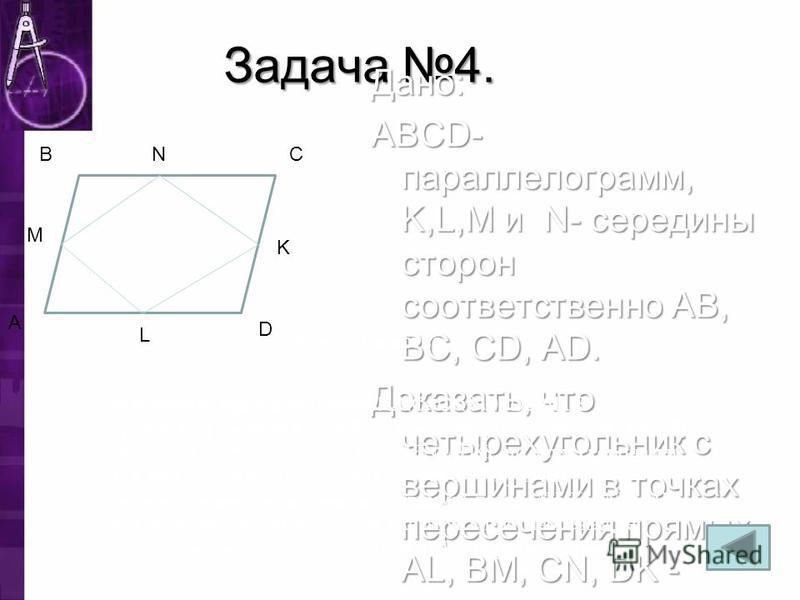 Задача 4. Дано: ABCD- парольелограмм, K,L,M и N- середины сторон соответственно AB, BC, CD, AD. Доказать, что четырехугольник с вершинами в точках пересечения прямых AL, BM, CN, DK - парольелограмм. A B M C D L Доказательство: N K По условию задачи A