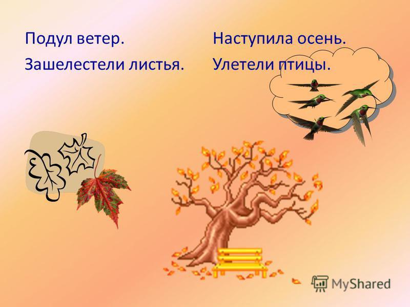 Подул ветер. Зашелестели листья. Наступила осень. Улетели птицы.