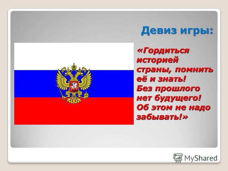 Девиз игры: «Гордиться историей страны, помнить её и знать! Без прошлого нет будущего! Об этом не надо забывать!»