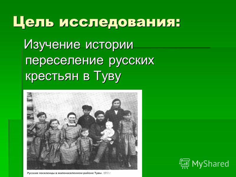 Цель исследования: Изучение истории переселение русских крестьян в Туву Изучение истории переселение русских крестьян в Туву