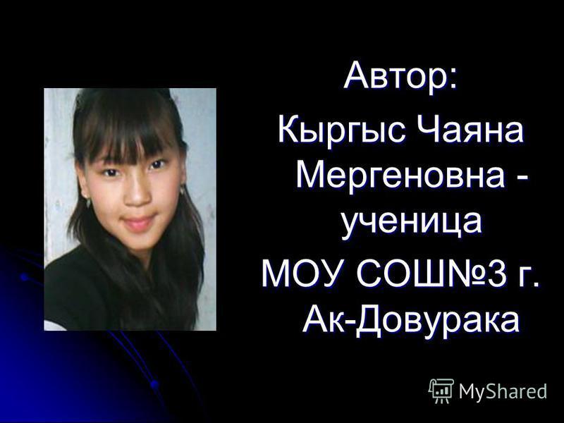 Автор: Кыргыс Чаяна Мергеновна - ученица МОУ СОШ3 г. Ак-Довурака