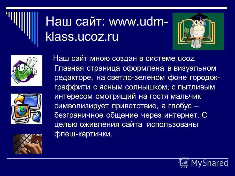 Наш сайт: www.udm- klass.ucoz.ru Наш сайт мною создан в системе ucoz. Главная страница оформлена в визуальном редакторе, на светло-зеленом фоне городок- граффити с ясным солнышком, с пытливым интересом смотрящий на гостя мальчик символизирует приветс