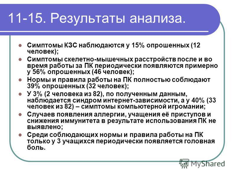 11-15. Результаты анализа. Симптомы КЗС наблюдаются у 15% опрошенных (12 человек); Симптомы скелетно-мышечных расстройств после и во время работы за ПК периодически появляются примерно у 56% опрошенных (46 человек); Нормы и правила работы на ПК полно