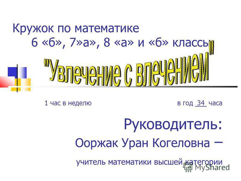 Кружок по математике 6 «б», 7»а», 8 «а» и «б» классы 1 час в неделю в год 34 часа Руководитель: Ооржак Уран Когеловна – учитель математики высшей категории
